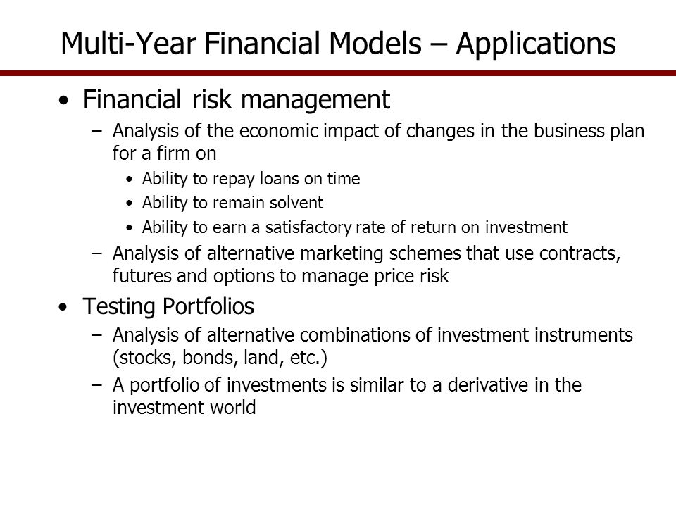 Multi-Year Financial Models – Applications Financial risk management –Analysis of the economic impact of changes in the business plan for a firm on Ability to repay loans on time Ability to remain solvent Ability to earn a satisfactory rate of return on investment –Analysis of alternative marketing schemes that use contracts, futures and options to manage price risk Testing Portfolios –Analysis of alternative combinations of investment instruments (stocks, bonds, land, etc.) –A portfolio of investments is similar to a derivative in the investment world