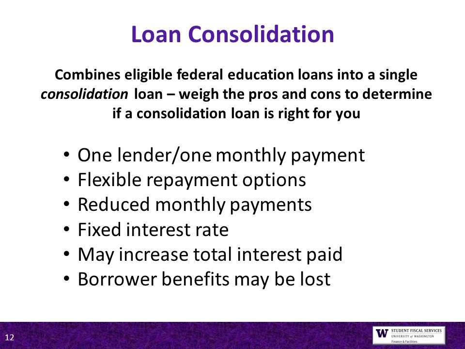 12 Loan Consolidation One lender/one monthly payment Flexible repayment options Reduced monthly payments Fixed interest rate May increase total interest paid Borrower benefits may be lost Combines eligible federal education loans into a single consolidation loan – weigh the pros and cons to determine if a consolidation loan is right for you