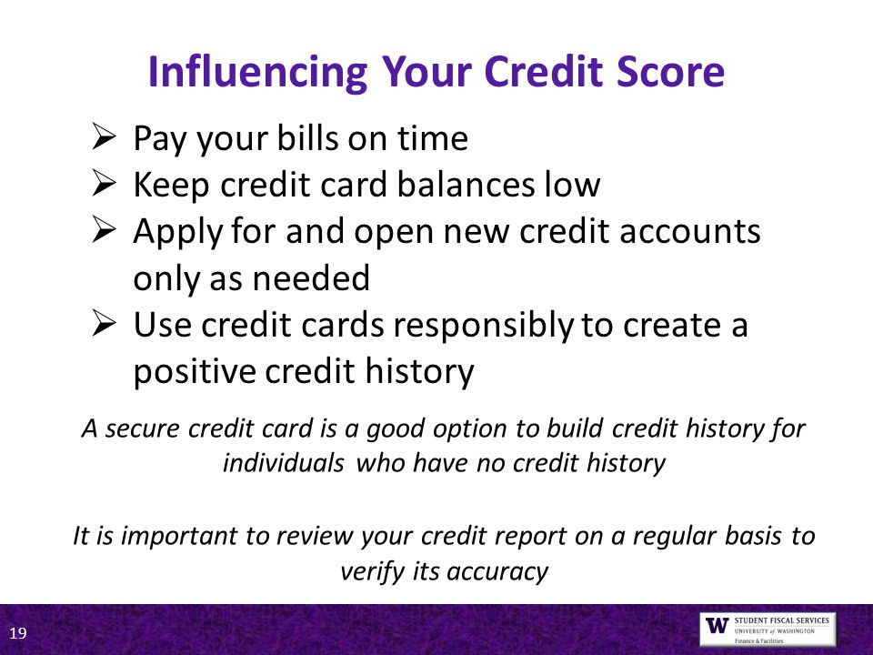 19  Pay your bills on time  Keep credit card balances low  Apply for and open new credit accounts only as needed  Use credit cards responsibly to create a positive credit history Influencing Your Credit Score A secure credit card is a good option to build credit history for individuals who have no credit history It is important to review your credit report on a regular basis to verify its accuracy