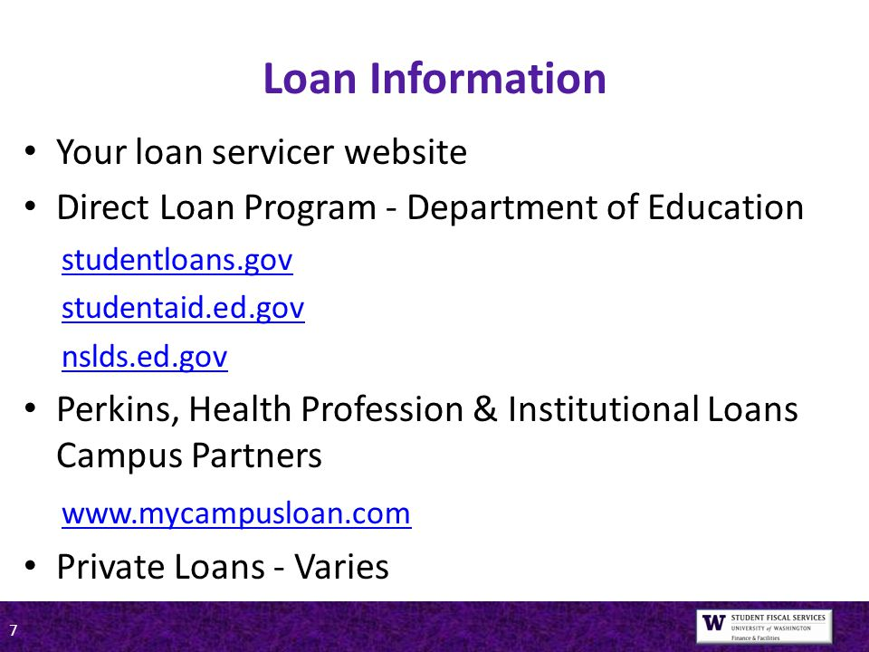 7 Loan Information Your loan servicer website Direct Loan Program - Department of Education studentloans.gov studentaid.ed.gov nslds.ed.gov Perkins, Health Profession & Institutional Loans Campus Partners www.mycampusloan.com Private Loans - Varies