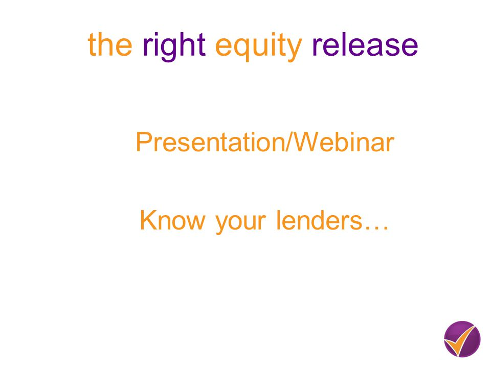Presentation/Webinar Know your lenders… the right equity release