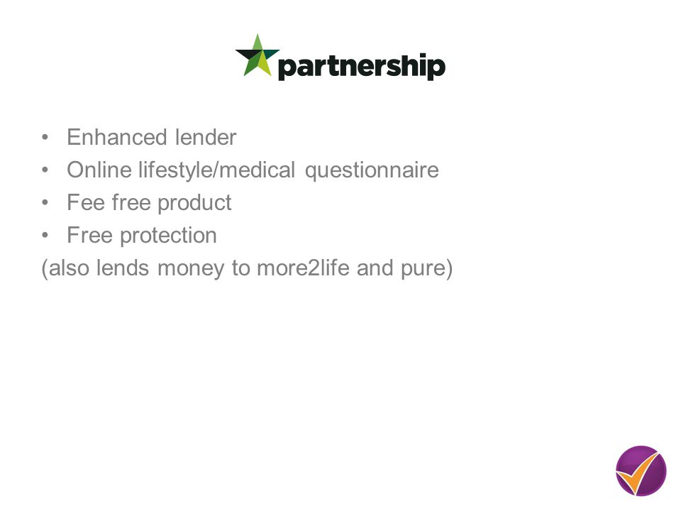 Enhanced lender Online lifestyle/medical questionnaire Fee free product Free protection (also lends money to more2life and pure)
