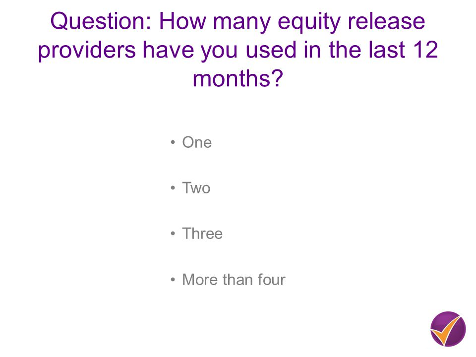 Question: How many equity release providers have you used in the last 12 months.
