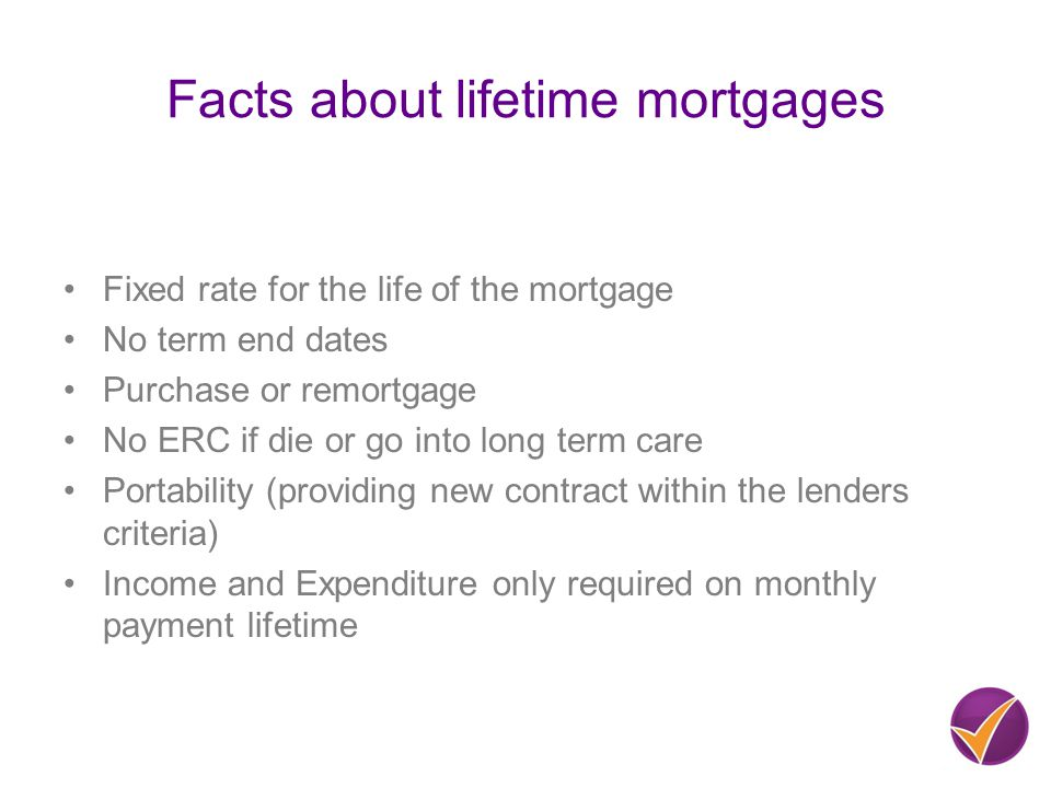 Facts about lifetime mortgages Fixed rate for the life of the mortgage No term end dates Purchase or remortgage No ERC if die or go into long term care Portability (providing new contract within the lenders criteria) Income and Expenditure only required on monthly payment lifetime