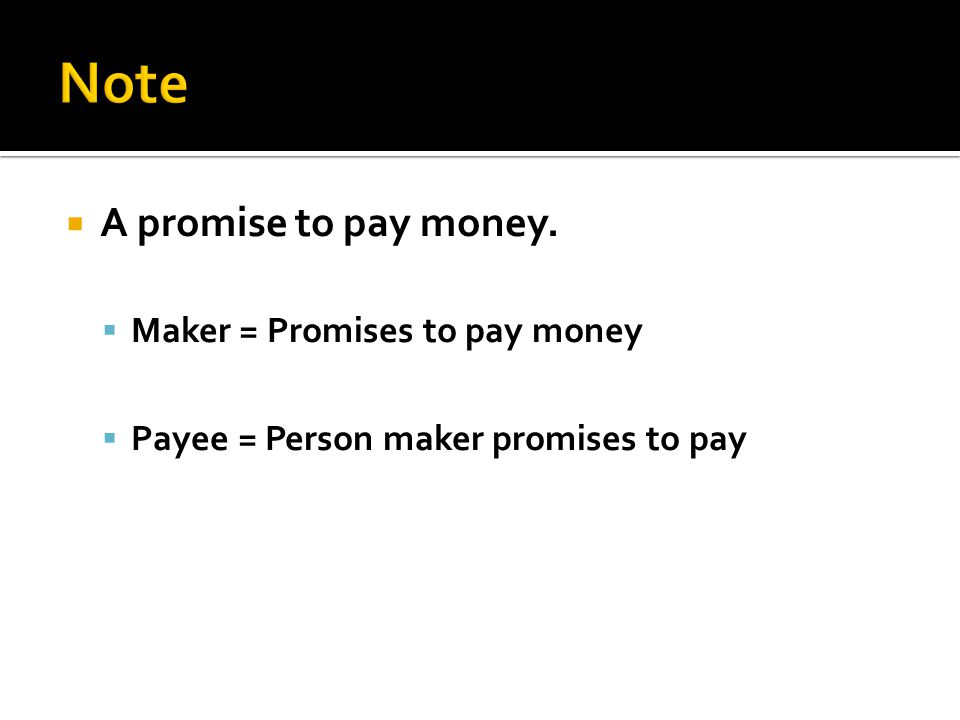  A promise to pay money.  Maker = Promises to pay money  Payee = Person maker promises to pay