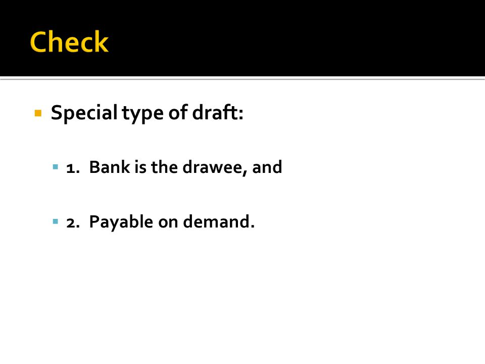  Special type of draft:  1. Bank is the drawee, and  2. Payable on demand.