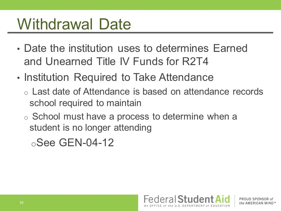 Withdrawal Date Date the institution uses to determines Earned and Unearned Title IV Funds for R2T4 Institution Required to Take Attendance o Last date of Attendance is based on attendance records school required to maintain o School must have a process to determine when a student is no longer attending o See GEN