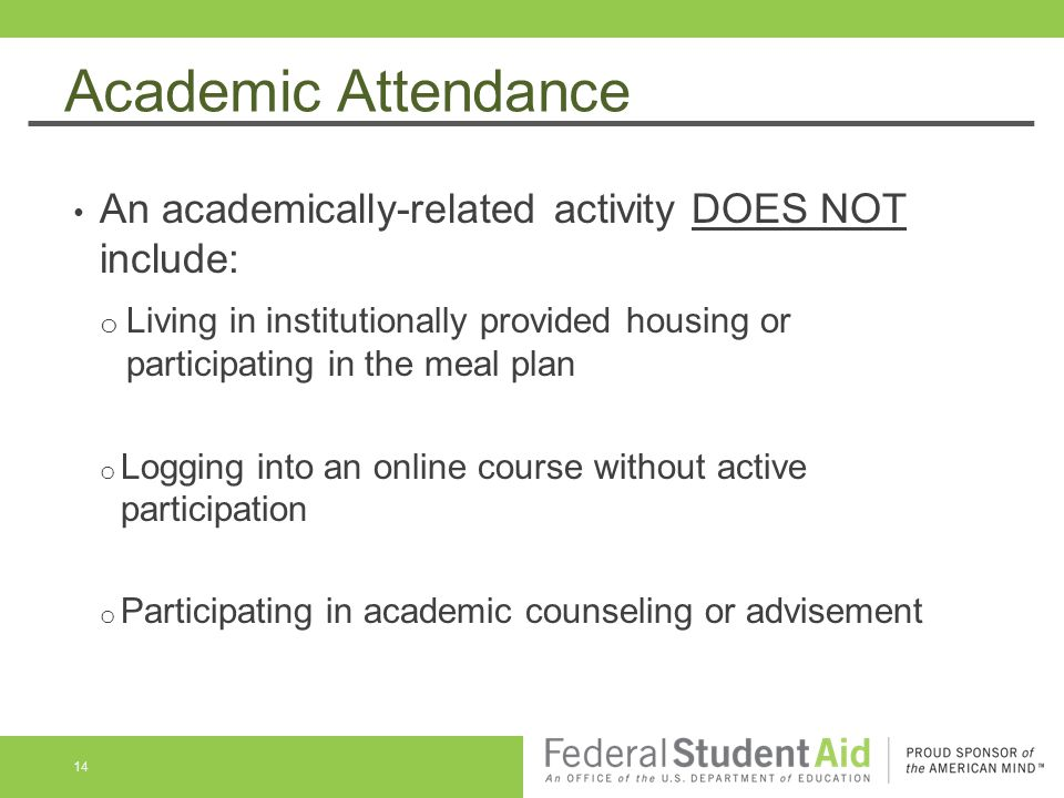 Academic Attendance An academically-related activity DOES NOT include: o Living in institutionally provided housing or participating in the meal plan o Logging into an online course without active participation o Participating in academic counseling or advisement 14