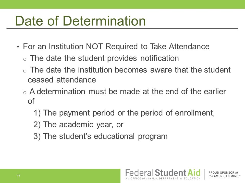 Date of Determination For an Institution NOT Required to Take Attendance o The date the student provides notification o The date the institution becomes aware that the student ceased attendance o A determination must be made at the end of the earlier of 1) The payment period or the period of enrollment, 2) The academic year, or 3) The student's educational program 17