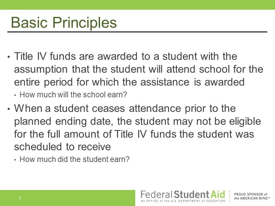 Basic Principles Title IV funds are awarded to a student with the assumption that the student will attend school for the entire period for which the assistance is awarded How much will the school earn.