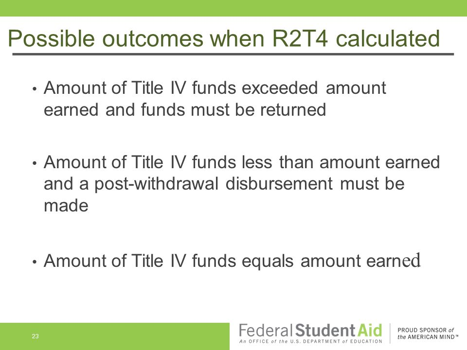 Possible outcomes when R2T4 calculated Amount of Title IV funds exceeded amount earned and funds must be returned Amount of Title IV funds less than amount earned and a post-withdrawal disbursement must be made Amount of Title IV funds equals amount earn ed 23