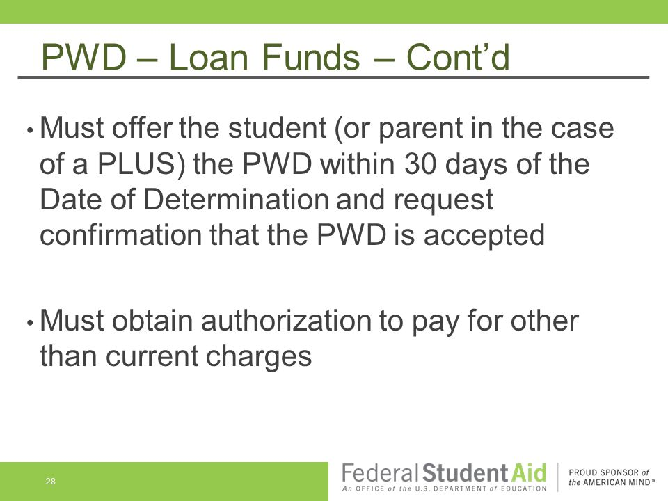 PWD – Loan Funds – Cont'd Must offer the student (or parent in the case of a PLUS) the PWD within 30 days of the Date of Determination and request confirmation that the PWD is accepted Must obtain authorization to pay for other than current charges 28