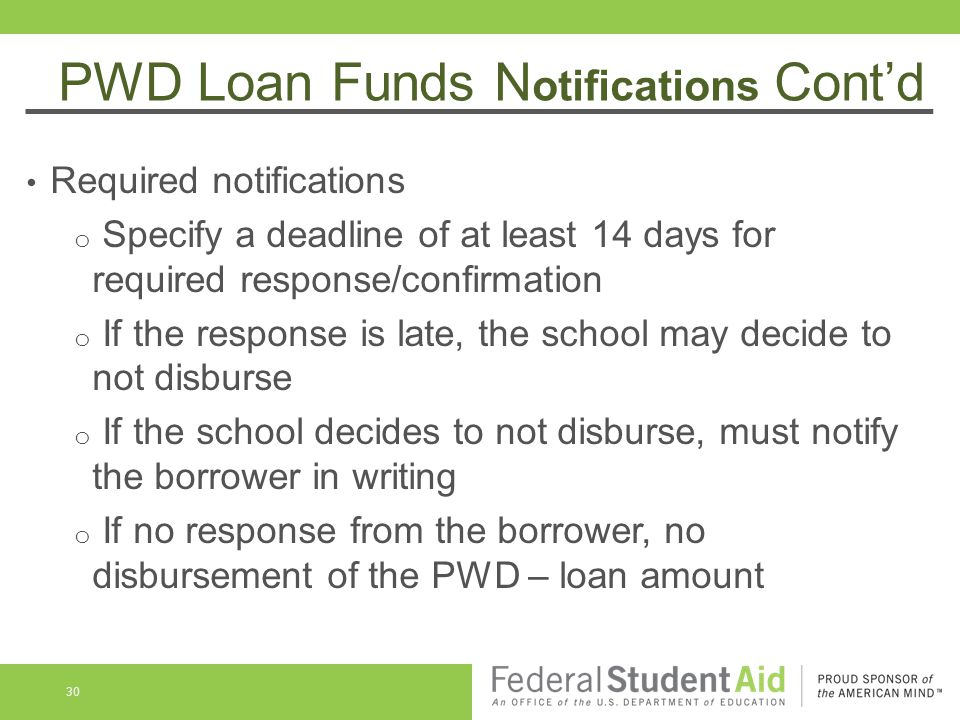 PWD Loan Funds N otifications Cont'd Required notifications o Specify a deadline of at least 14 days for required response/confirmation o If the response is late, the school may decide to not disburse o If the school decides to not disburse, must notify the borrower in writing o If no response from the borrower, no disbursement of the PWD – loan amount 30