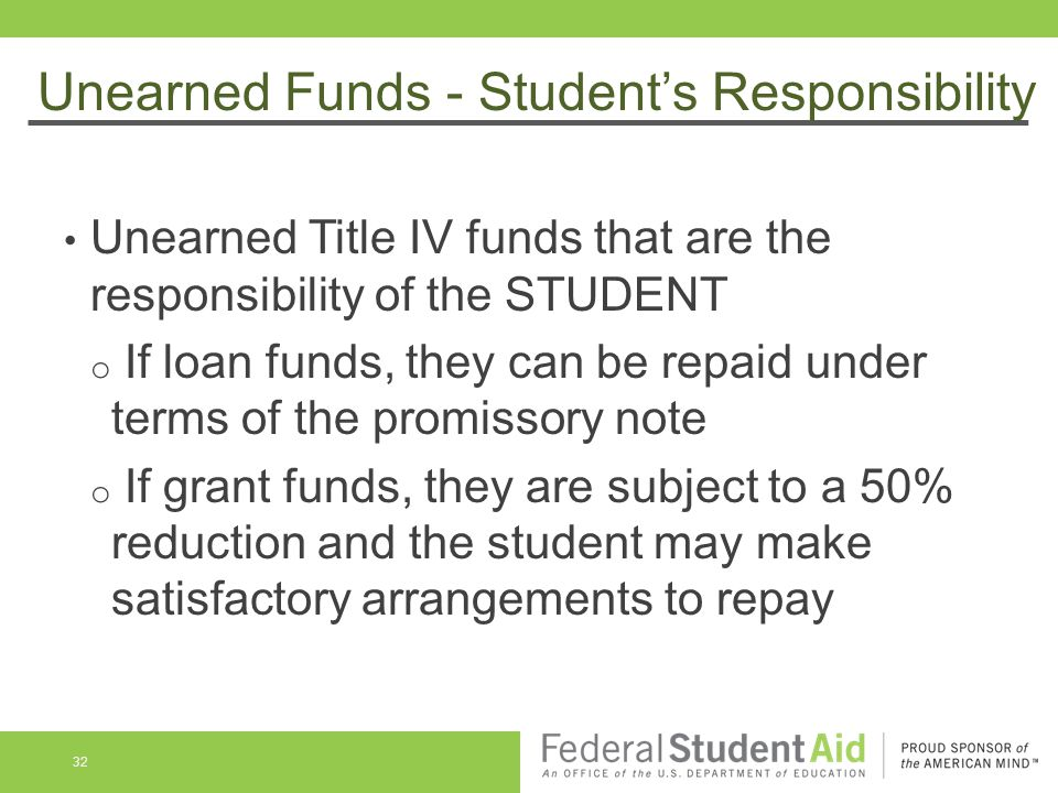 Unearned Funds - Student's Responsibility Unearned Title IV funds that are the responsibility of the STUDENT o If loan funds, they can be repaid under terms of the promissory note o If grant funds, they are subject to a 50% reduction and the student may make satisfactory arrangements to repay 32