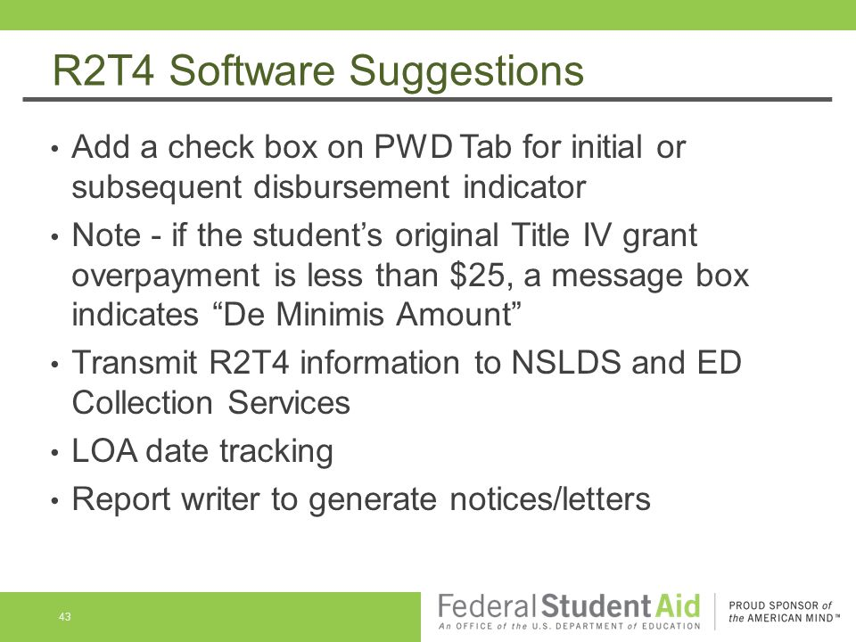 R2T4 Software Suggestions Add a check box on PWD Tab for initial or subsequent disbursement indicator Note - if the student's original Title IV grant overpayment is less than $25, a message box indicates De Minimis Amount Transmit R2T4 information to NSLDS and ED Collection Services LOA date tracking Report writer to generate notices/letters 43