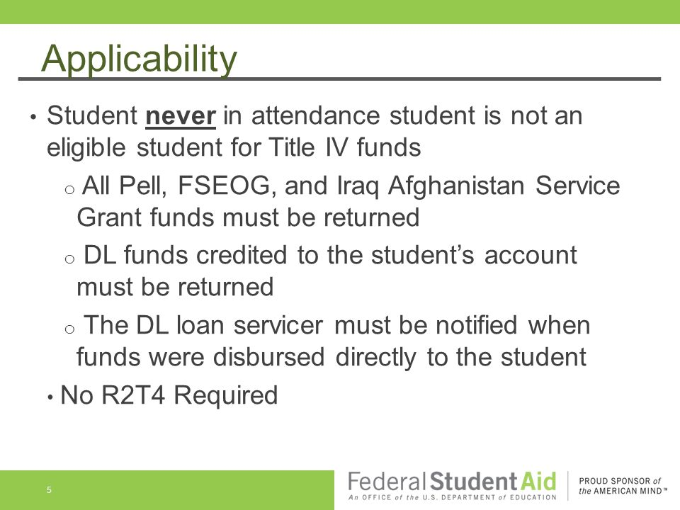 Applicability Student never in attendance student is not an eligible student for Title IV funds o All Pell, FSEOG, and Iraq Afghanistan Service Grant funds must be returned o DL funds credited to the student's account must be returned o The DL loan servicer must be notified when funds were disbursed directly to the student No R2T4 Required 5