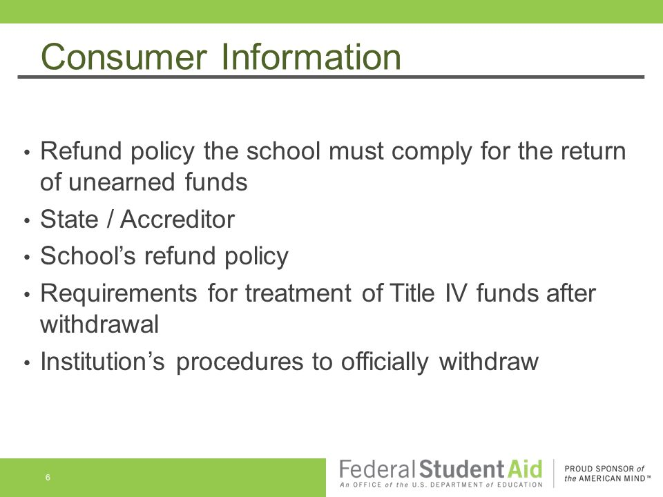 Consumer Information Refund policy the school must comply for the return of unearned funds State / Accreditor School's refund policy Requirements for treatment of Title IV funds after withdrawal Institution's procedures to officially withdraw 6