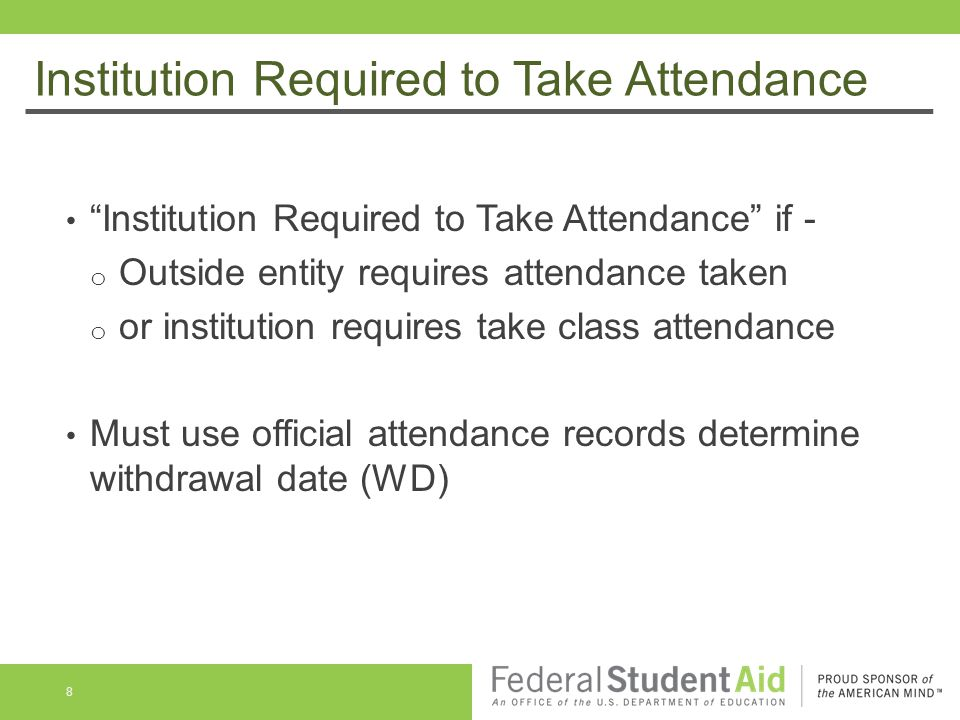 Institution Required to Take Attendance Institution Required to Take Attendance if - o Outside entity requires attendance taken o or institution requires take class attendance Must use official attendance records determine withdrawal date (WD) 8