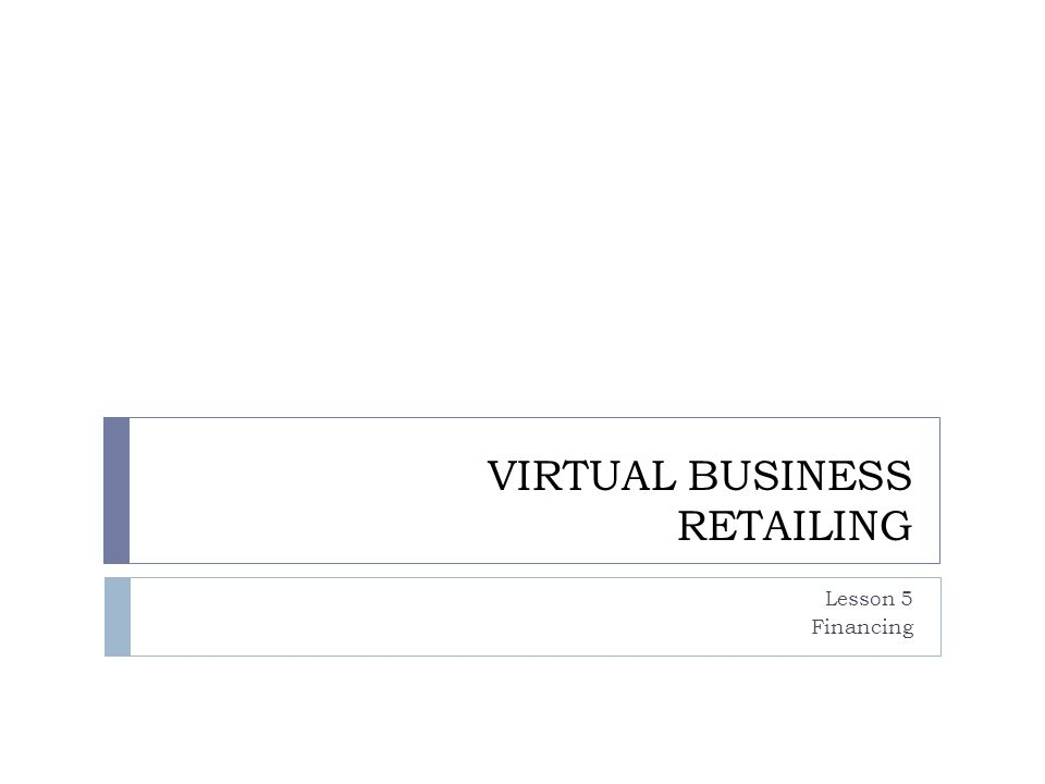 VIRTUAL BUSINESS RETAILING Lesson 5 Financing