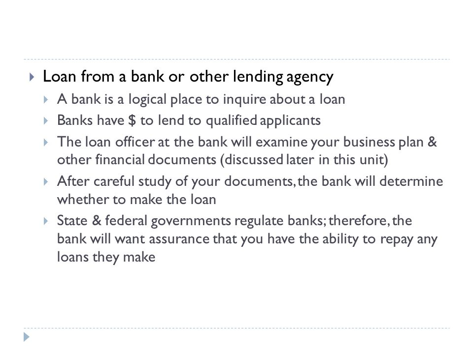 Loan from a bank or other lending agency  A bank is a logical place to inquire about a loan  Banks have $ to lend to qualified applicants  The loan officer at the bank will examine your business plan & other financial documents (discussed later in this unit)  After careful study of your documents, the bank will determine whether to make the loan  State & federal governments regulate banks; therefore, the bank will want assurance that you have the ability to repay any loans they make