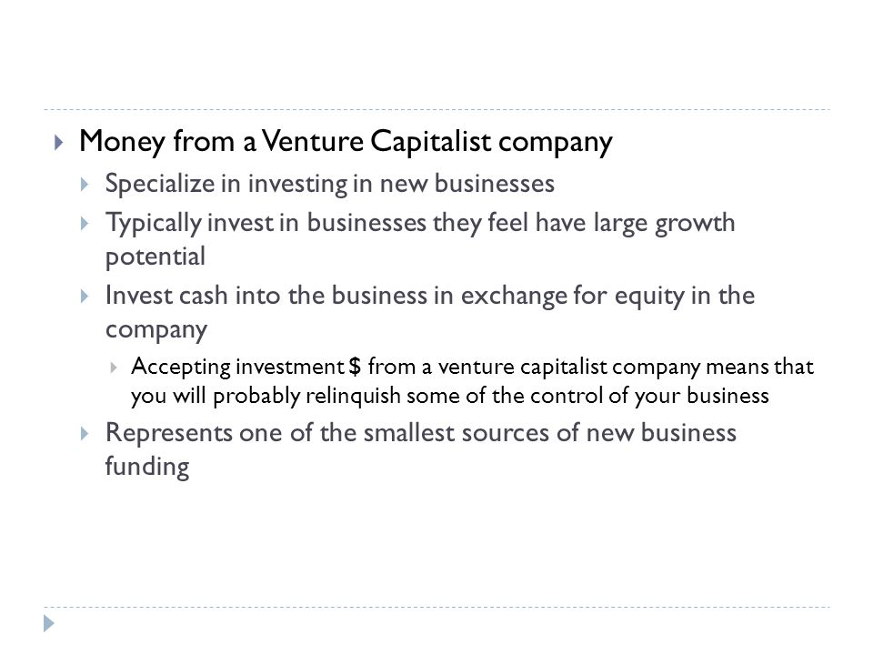  Money from a Venture Capitalist company  Specialize in investing in new businesses  Typically invest in businesses they feel have large growth potential  Invest cash into the business in exchange for equity in the company  Accepting investment $ from a venture capitalist company means that you will probably relinquish some of the control of your business  Represents one of the smallest sources of new business funding