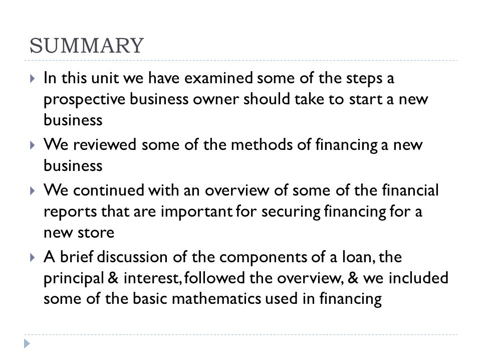 SUMMARY  In this unit we have examined some of the steps a prospective business owner should take to start a new business  We reviewed some of the methods of financing a new business  We continued with an overview of some of the financial reports that are important for securing financing for a new store  A brief discussion of the components of a loan, the principal & interest, followed the overview, & we included some of the basic mathematics used in financing