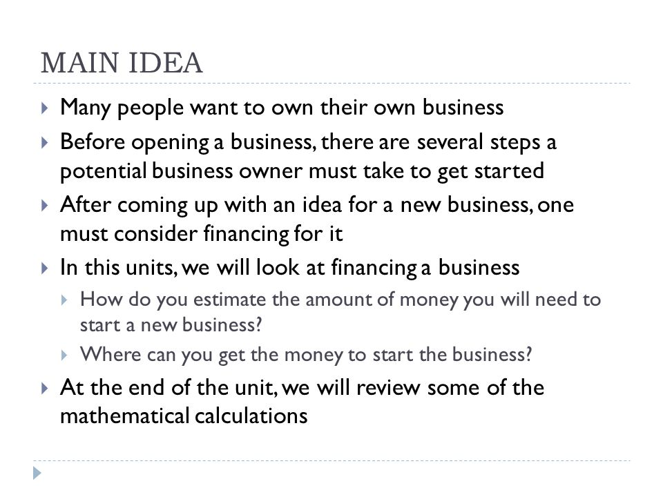 MAIN IDEA  Many people want to own their own business  Before opening a business, there are several steps a potential business owner must take to get started  After coming up with an idea for a new business, one must consider financing for it  In this units, we will look at financing a business  How do you estimate the amount of money you will need to start a new business.