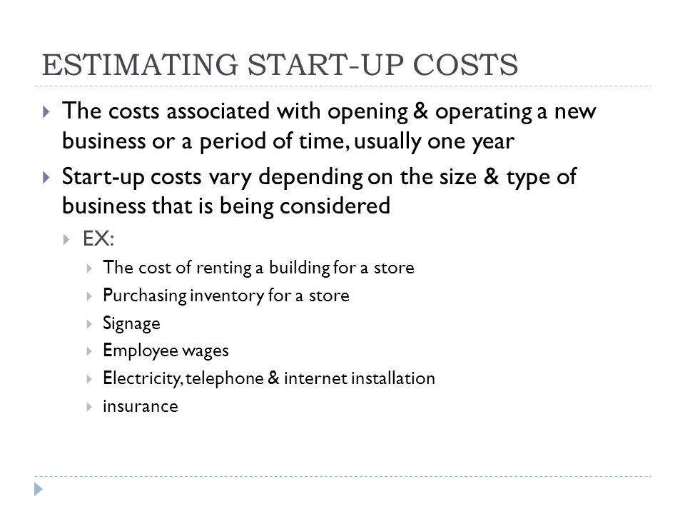 ESTIMATING START-UP COSTS  The costs associated with opening & operating a new business or a period of time, usually one year  Start-up costs vary depending on the size & type of business that is being considered  EX:  The cost of renting a building for a store  Purchasing inventory for a store  Signage  Employee wages  Electricity, telephone & internet installation  insurance