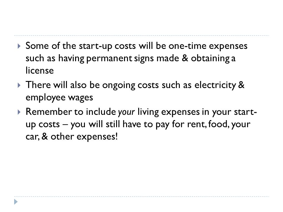  Some of the start-up costs will be one-time expenses such as having permanent signs made & obtaining a license  There will also be ongoing costs such as electricity & employee wages  Remember to include your living expenses in your start- up costs – you will still have to pay for rent, food, your car, & other expenses!