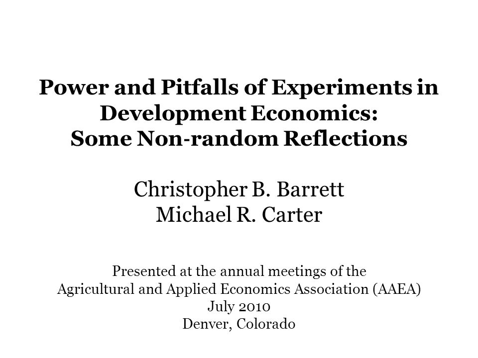 Presented at the annual meetings of the Agricultural and Applied Economics Association (AAEA) July 2010 Denver, Colorado Power and Pitfalls of Experiments in Development Economics: Some Non ‐ random Reflections Christopher B.