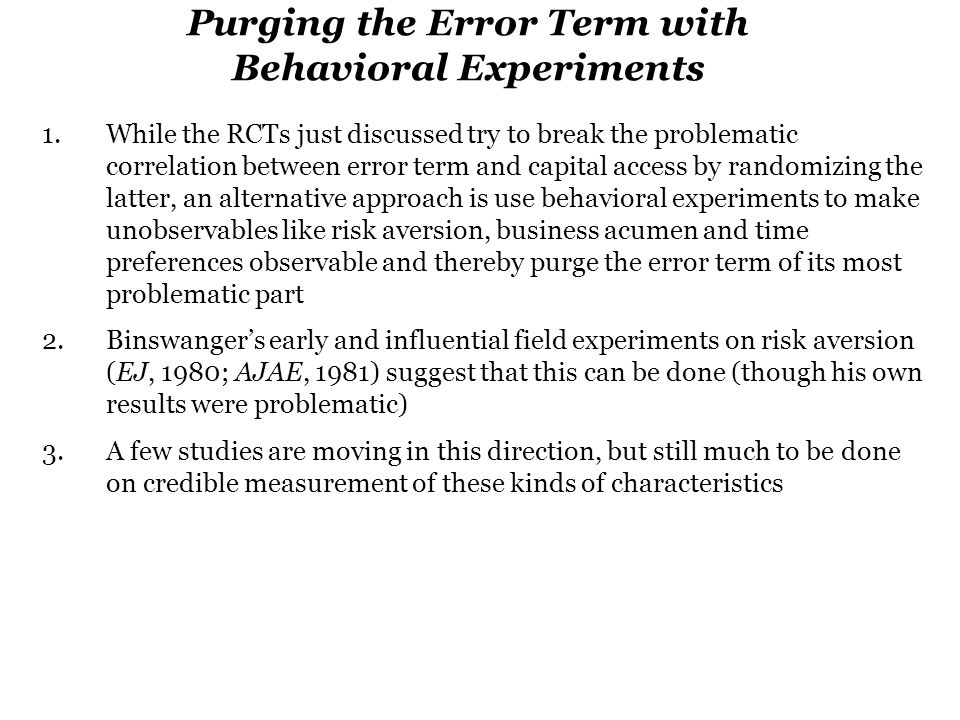 Purging the Error Term with Behavioral Experiments 1.While the RCTs just discussed try to break the problematic correlation between error term and capital access by randomizing the latter, an alternative approach is use behavioral experiments to make unobservables like risk aversion, business acumen and time preferences observable and thereby purge the error term of its most problematic part 2.Binswanger's early and influential field experiments on risk aversion (EJ, 1980; AJAE, 1981) suggest that this can be done (though his own results were problematic) 3.A few studies are moving in this direction, but still much to be done on credible measurement of these kinds of characteristics