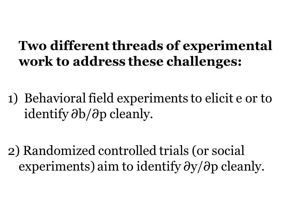 Two different threads of experimental work to address these challenges: 1)Behavioral field experiments to elicit e or to identify ∂b/∂p cleanly.