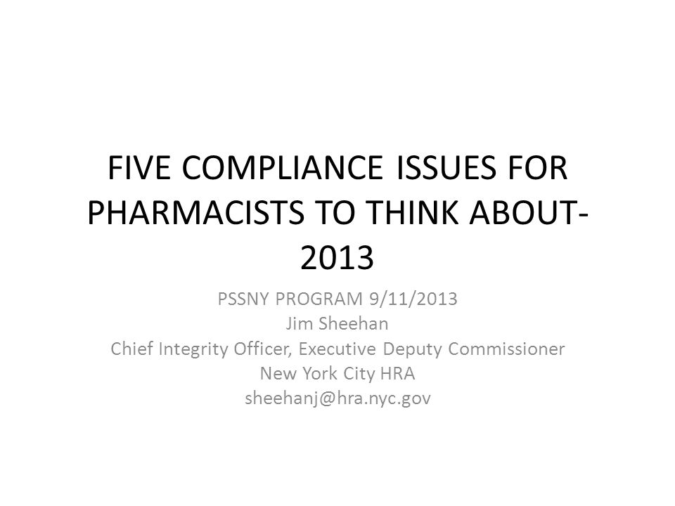 FIVE COMPLIANCE ISSUES FOR PHARMACISTS TO THINK ABOUT- 2013 PSSNY PROGRAM 9/11/2013 Jim Sheehan Chief Integrity Officer, Executive Deputy Commissioner New York City HRA sheehanj@hra.nyc.gov
