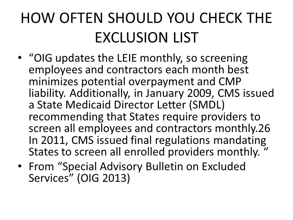HOW OFTEN SHOULD YOU CHECK THE EXCLUSION LIST OIG updates the LEIE monthly, so screening employees and contractors each month best minimizes potential overpayment and CMP liability.