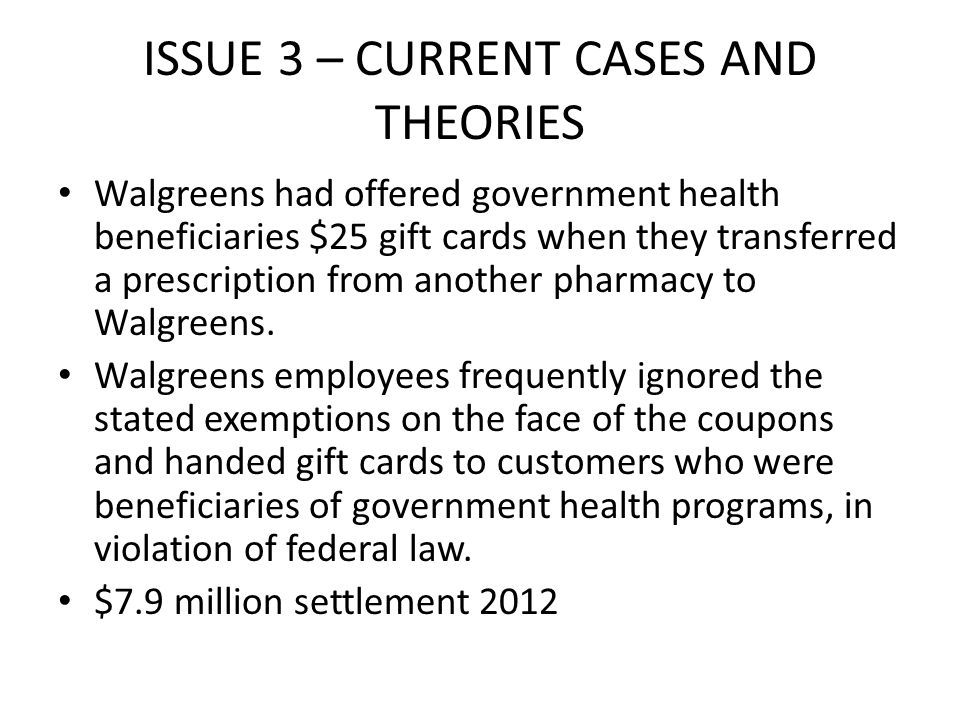ISSUE 3 – CURRENT CASES AND THEORIES Walgreens had offered government health beneficiaries $25 gift cards when they transferred a prescription from another pharmacy to Walgreens.