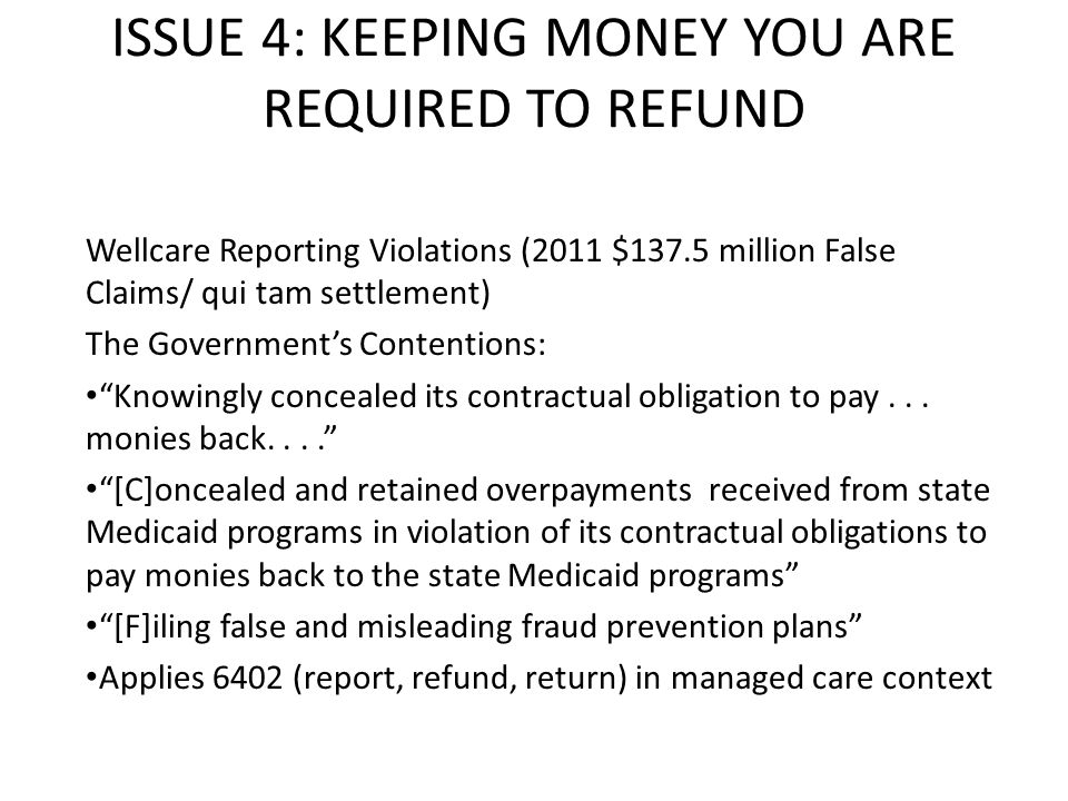 ISSUE 4: KEEPING MONEY YOU ARE REQUIRED TO REFUND Wellcare Reporting Violations (2011 $137.5 million False Claims/ qui tam settlement) The Government's Contentions: Knowingly concealed its contractual obligation to pay...