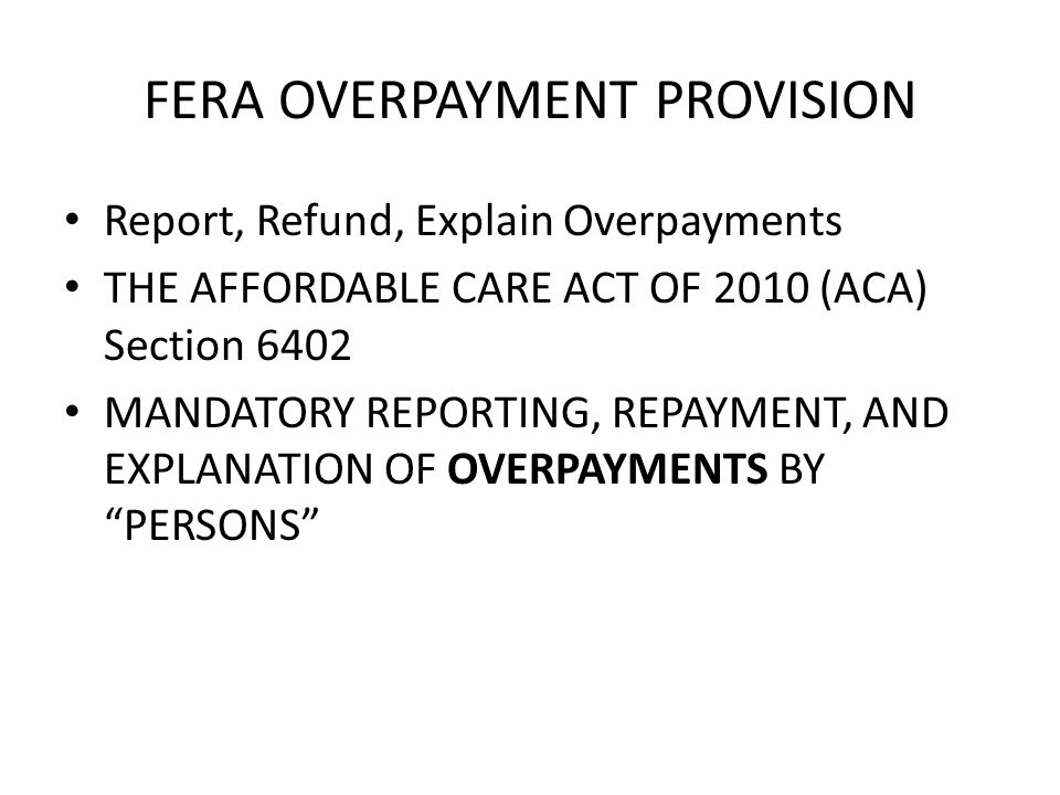 FERA OVERPAYMENT PROVISION Report, Refund, Explain Overpayments THE AFFORDABLE CARE ACT OF 2010 (ACA) Section 6402 MANDATORY REPORTING, REPAYMENT, AND EXPLANATION OF OVERPAYMENTS BY PERSONS
