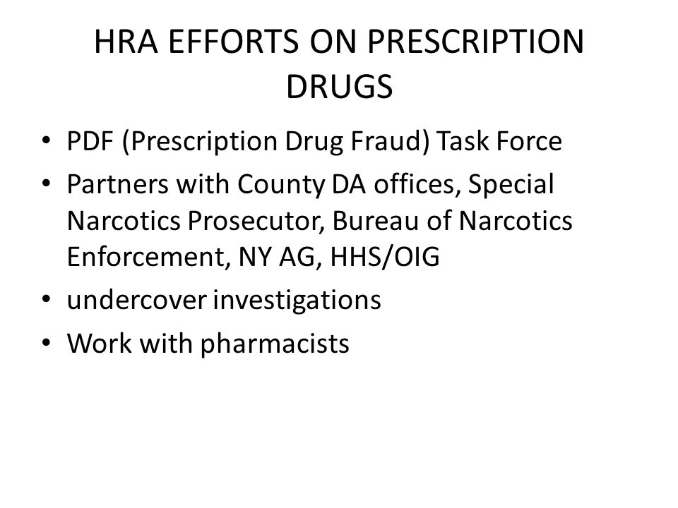 HRA EFFORTS ON PRESCRIPTION DRUGS PDF (Prescription Drug Fraud) Task Force Partners with County DA offices, Special Narcotics Prosecutor, Bureau of Narcotics Enforcement, NY AG, HHS/OIG undercover investigations Work with pharmacists