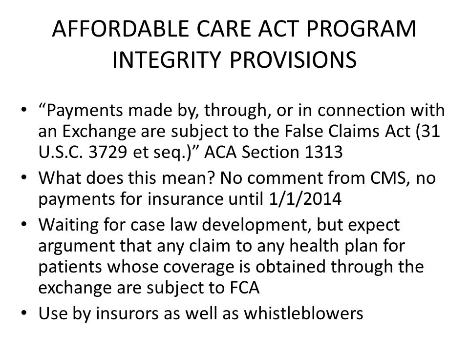 AFFORDABLE CARE ACT PROGRAM INTEGRITY PROVISIONS Payments made by, through, or in connection with an Exchange are subject to the False Claims Act (31 U.S.C.