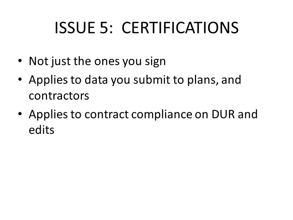 ISSUE 5: CERTIFICATIONS Not just the ones you sign Applies to data you submit to plans, and contractors Applies to contract compliance on DUR and edits