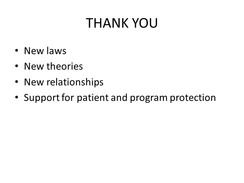 THANK YOU New laws New theories New relationships Support for patient and program protection