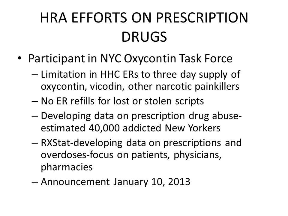 HRA EFFORTS ON PRESCRIPTION DRUGS Participant in NYC Oxycontin Task Force – Limitation in HHC ERs to three day supply of oxycontin, vicodin, other narcotic painkillers – No ER refills for lost or stolen scripts – Developing data on prescription drug abuse- estimated 40,000 addicted New Yorkers – RXStat-developing data on prescriptions and overdoses-focus on patients, physicians, pharmacies – Announcement January 10, 2013