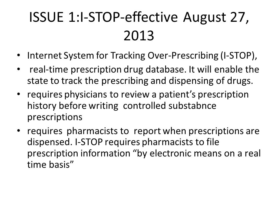ISSUE 1:I-STOP-effective August 27, 2013 Internet System for Tracking Over-Prescribing (I-STOP), real-time prescription drug database.