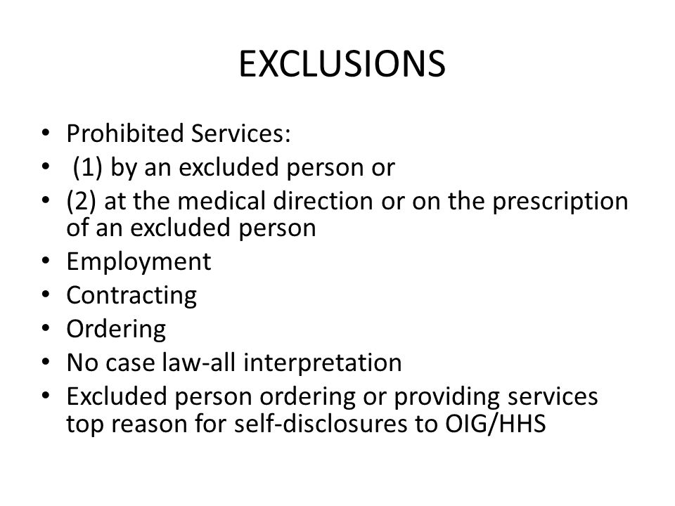 EXCLUSIONS Prohibited Services: (1) by an excluded person or (2) at the medical direction or on the prescription of an excluded person Employment Contracting Ordering No case law-all interpretation Excluded person ordering or providing services top reason for self-disclosures to OIG/HHS