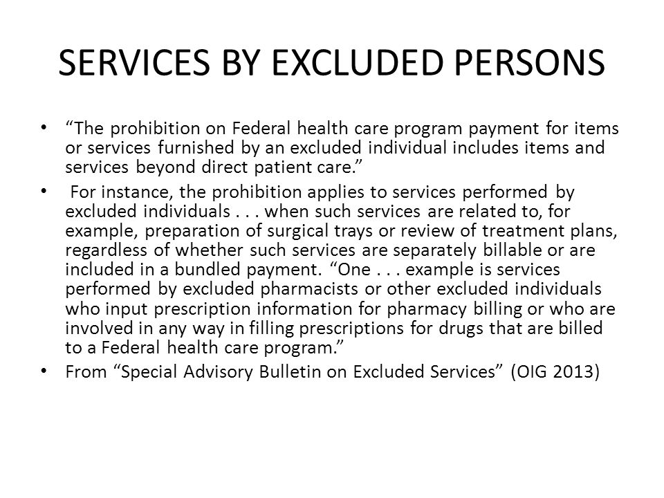 SERVICES BY EXCLUDED PERSONS The prohibition on Federal health care program payment for items or services furnished by an excluded individual includes items and services beyond direct patient care. For instance, the prohibition applies to services performed by excluded individuals...