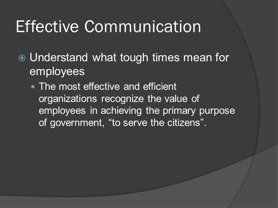 Effective Communication  Understand what tough times mean for employees The most effective and efficient organizations recognize the value of employees in achieving the primary purpose of government, to serve the citizens .