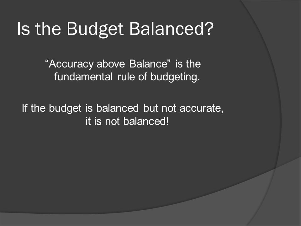Is the Budget Balanced. Accuracy above Balance is the fundamental rule of budgeting.