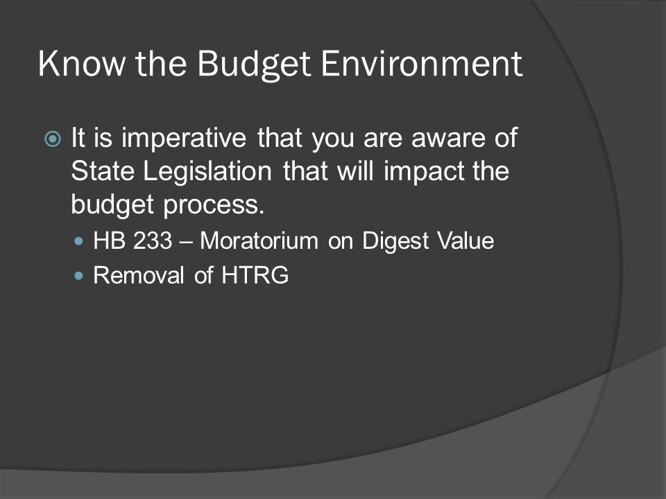 Know the Budget Environment  It is imperative that you are aware of State Legislation that will impact the budget process.