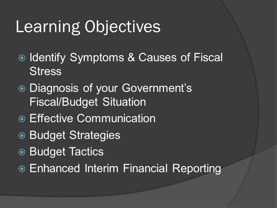 Learning Objectives  Identify Symptoms & Causes of Fiscal Stress  Diagnosis of your Government's Fiscal/Budget Situation  Effective Communication  Budget Strategies  Budget Tactics  Enhanced Interim Financial Reporting