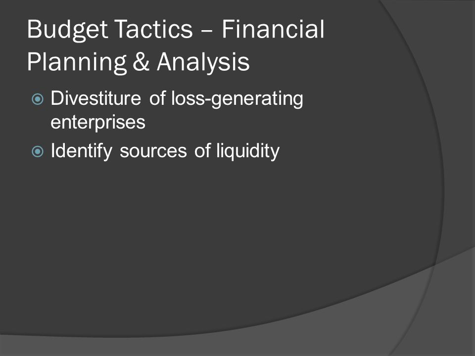 Budget Tactics – Financial Planning & Analysis  Divestiture of loss-generating enterprises  Identify sources of liquidity